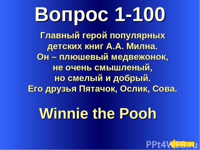 Вопрос 1-100 Winnie the Pooh Главный герой популярных детских книг А.А. Милна. Он – плюшевый медвежонок, не очень смышленый, но смелый и добрый. Его друзья Пятачок, Ослик, Сова.