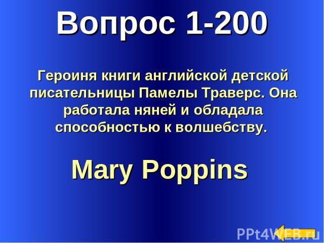 Вопрос 1-200 Mary Poppins Героиня книги английской детской писательницы Памелы Траверс. Она работала няней и обладала способностью к волшебству.