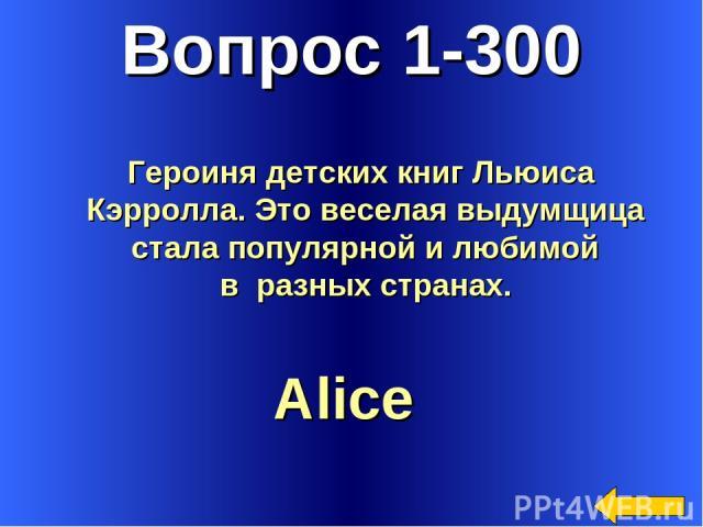 Вопрос 1-300 Alice Героиня детских книг Льюиса Кэрролла. Это веселая выдумщица стала популярной и любимой в разных странах.