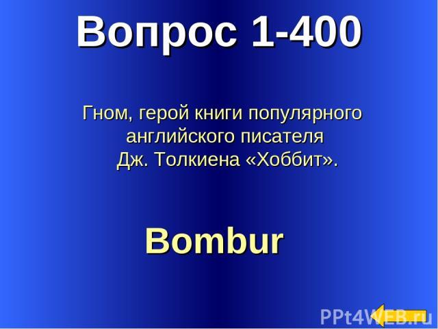 Вопрос 1-400 Bombur Гном, герой книги популярного английского писателя Дж. Толкиена «Хоббит».