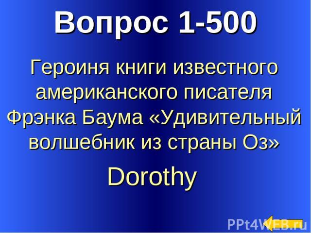 Вопрос 1-500 Dorothy Героиня книги известного американского писателя Фрэнка Баума «Удивительный волшебник из страны Оз»