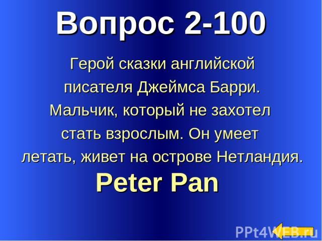 Вопрос 2-100 Peter Pan Герой сказки английской писателя Джеймса Барри. Мальчик, который не захотел стать взрослым. Он умеет летать, живет на острове Нетландия.