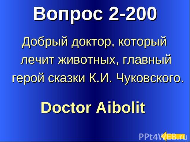 Вопрос 2-200 Doctor Aibolit Добрый доктор, который лечит животных, главный герой сказки К.И. Чуковского.
