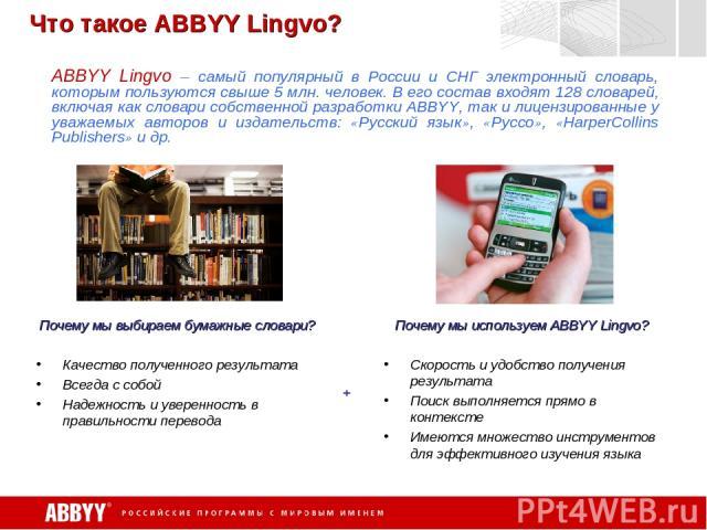 Что такое ABBYY Lingvo? ABBYY Lingvo – самый популярный в России и СНГ электронный словарь, которым пользуются свыше 5 млн. человек. В его состав входят 128 словарей, включая как словари собственной разработки ABBYY, так и лицензированные у уважаемы…