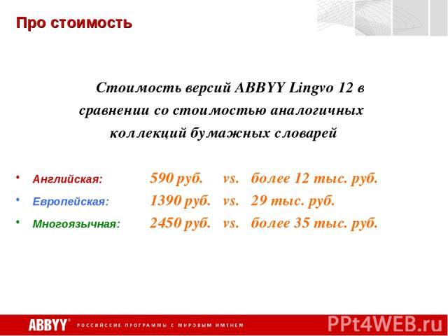 Про стоимость Стоимость версий ABBYY Lingvo 12 в сравнении со стоимостью аналогичных коллекций бумажных словарей Английская: 590 руб. vs. более 12 тыс. руб. Европейская: 1390 руб. vs. 29 тыс. руб. Многоязычная: 2450 руб. vs. более 35 тыс. руб.