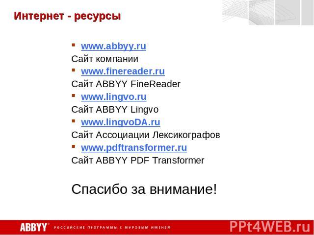 Интернет - ресурсы www.abbyy.ru Сайт компании www.finereader.ru Сайт ABBYY FineReader www.lingvo.ru Сайт ABBYY Lingvo www.lingvoDA.ru Сайт Ассоциации Лексикографов www.pdftransformer.ru Сайт ABBYY PDF Transformer Спасибо за внимание!