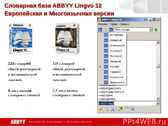 Словарная база ABBYY Lingvo 12 Европейская и Многоязычная версии 110 словарей общей, разговорной и тематической лексики 6 миллионов словарных статей 128 словарей общей, разговорной и тематической лексики 7,5 миллионов словарных статей