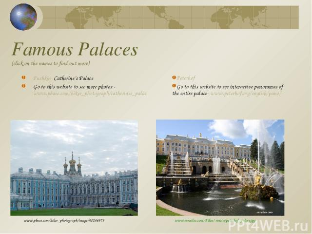 Famous Palaces (click on the names to find out more) Pushkin- Catherine's Palace Go to this website to see more photos - www.pbase.com/hiker_photograph/catherines_palac www.pbase.com/hiker_photograph/image/48246979 Peterhof Go to this website to see…