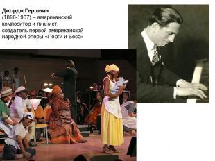 Джордж Гершвин (1898-1937) – американский композитор и пианист, создатель первой