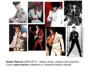 Элвис Пресли (1935-1977) – певец, актер, «король рок-н-ролла». Стиль «рок-н-ролл