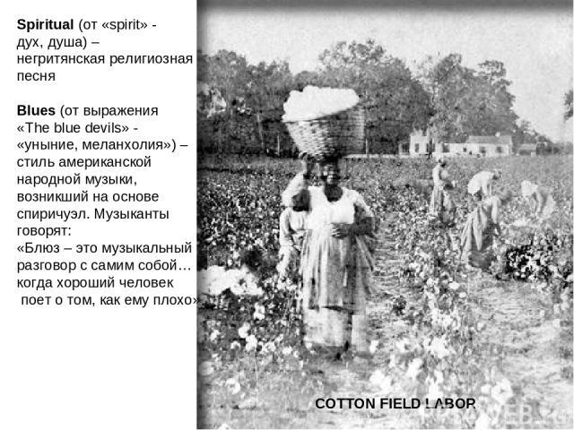 COTTON FIELD LABOR Spiritual (от «spirit» - дух, душа) – негритянская религиозная песня Blues (от выражения «The blue devils» - «уныние, меланхолия») – стиль американской народной музыки, возникший на основе спиричуэл. Музыканты говорят: «Блюз – это…