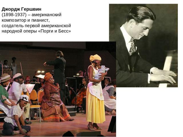 Джордж Гершвин (1898-1937) – американский композитор и пианист, создатель первой американской народной оперы «Порги и Бесс»