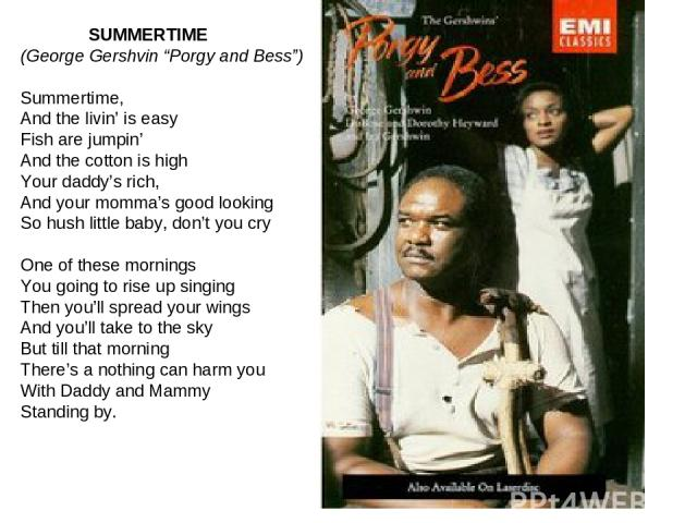"SUMMERTIME (George Gershvin ""Porgy and Bess"") Summertime, And the livin' is easy Fish are jumpin' And the cotton is high Your daddy's rich, And your momma's good looking So hush little baby, don't you cry One of these mornings You going to rise up s…"