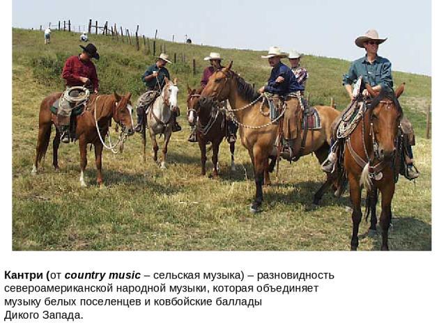Кантри (от country music – сельская музыка) – разновидность североамериканской народной музыки, которая объединяет музыку белых поселенцев и ковбойские баллады Дикого Запада.