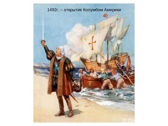 1492г. – открытие Колумбом Америки