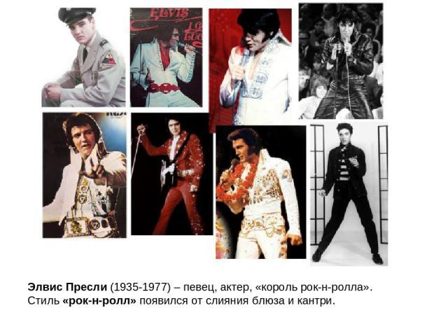 Элвис Пресли (1935-1977) – певец, актер, «король рок-н-ролла». Стиль «рок-н-ролл» появился от слияния блюза и кантри.