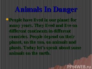 Animals In Danger People have lived in our planet for many years. They lived and