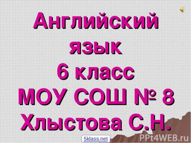 Английский язык 6 класс МОУ СОШ № 8 Хлыстова С.Н. 5klass.net