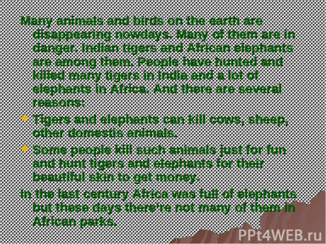 Many animals and birds on the earth are disappearing nowdays. Many of them are in danger. Indian tigers and African elephants are among them. People have hunted and killed many tigers in India and a lot of elephants in Africa. And there are several …