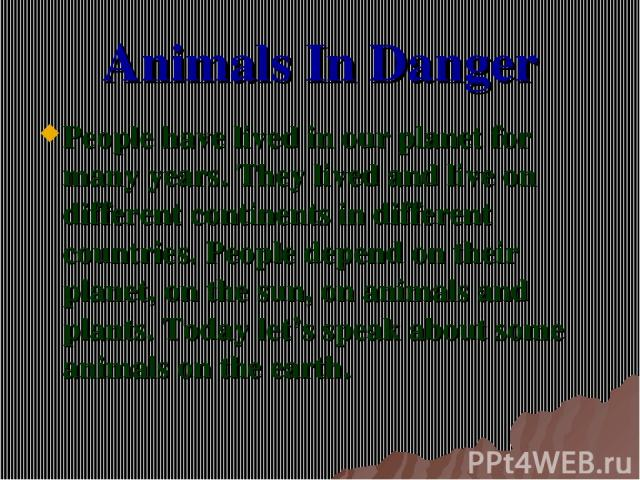 Animals In Danger People have lived in our planet for many years. They lived and live on different continents in different countries. People depend on their planet, on the sun, on animals and plants. Today let's speak about some animals on the earth.