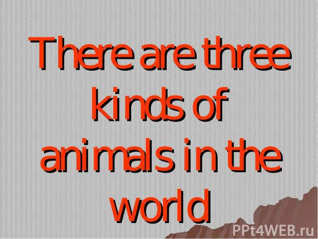 There are three kinds of animals in the world
