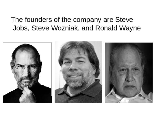 The founders of the company are Steve Jobs, Steve Wozniak, and Ronald Wayne