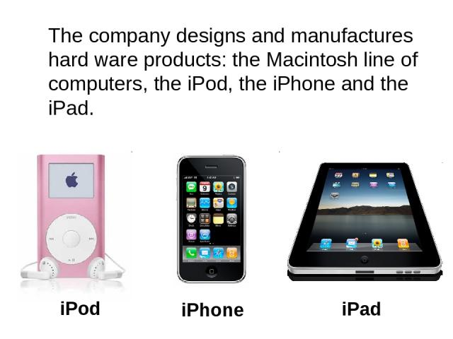 The company designs and manufactures hard ware products: the Macintosh line of computers, the iPod, the iPhone and the iPad. iPad iPhone iPod