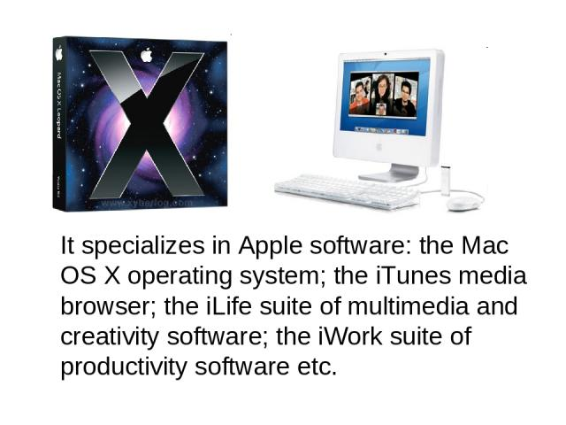 It specializes in Apple software: the Mac OS X operating system; the iTunes media browser; the iLife suite of multimedia and creativity software; the iWork suite of productivity software etc.