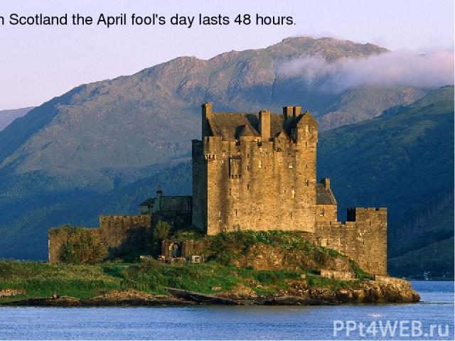 In Scotland the April fool's day lasts 48 hours.