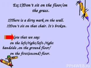 Ex:1)Don't sit on the floor/on the grass. 2)There is a dirty mark on the wall. 3
