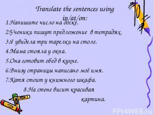 Translate the sentences using in/at/on: 1.Напишите число на доске. 2.Ученики пиш