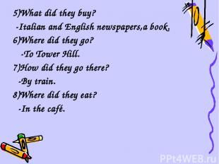5)What did they buy? -Italian and English newspapers,a book. 6)Where did they go