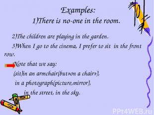 Examples: 1)There is no-one in the room. 2)The children are playing in the garde