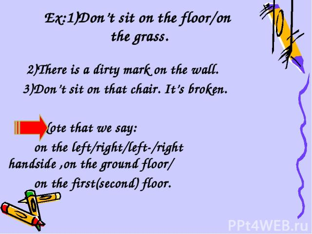 Ex:1)Don't sit on the floor/on the grass. 2)There is a dirty mark on the wall. 3)Don't sit on that chair. It's broken. Note that we say: on the left/right/left-/right handside ,on the ground floor/ on the first(second) floor.