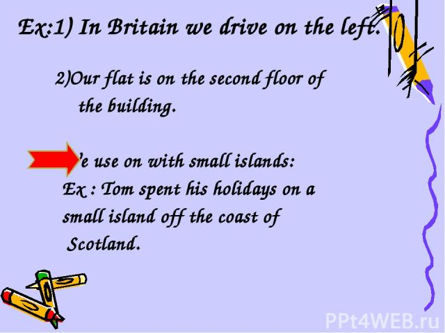 Ex:1) In Britain we drive on the left. 2)Our flat is on the second floor of the building. We use on with small islands: Ex : Tom spent his holidays on a small island off the coast of Scotland.