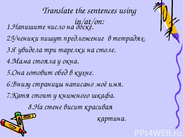 Translate the sentences using in/at/on: 1.Напишите число на доске. 2.Ученики пишут предложение в тетрадях. 3.Я увидела три тарелки на столе. 4.Мама стояла у окна. 5.Она готовит обед в кухне. 6.Внизу страницы написано моё имя. 7.Катя стоит у книжного…