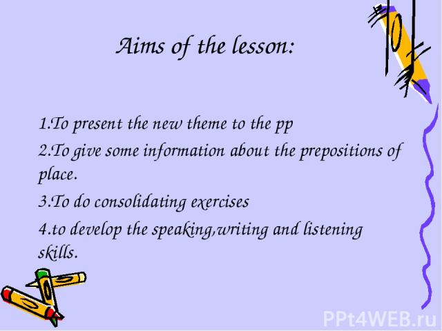 Aims of the lesson: 1.To present the new theme to the pp 2.To give some information about the prepositions of place. 3.To do consolidating exercises 4.to develop the speaking,writing and listening skills.