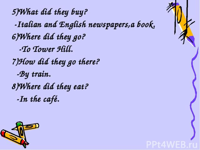 5)What did they buy? -Italian and English newspapers,a book. 6)Where did they go? -To Tower Hill. 7)How did they go there? -By train. 8)Where did they eat? -In the café.