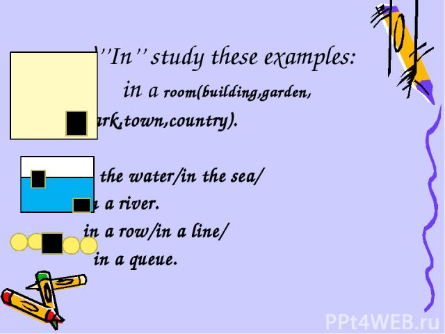 a)''In'' study these examples: in a room(building,garden, park,town,country). in the water/in the sea/ in a river. in a row/in a line/ in a queue.