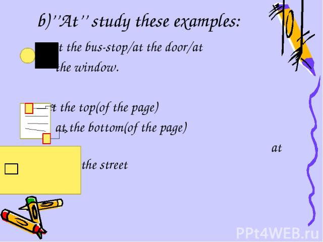 b)''At'' study these examples: at the bus-stop/at the door/at the window. at the top(of the page) at the bottom(of the page) at at the end of the street