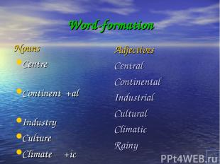 Word-formation Nouns Centre Continent +al Industry Culture Climate +ic Rain +y A
