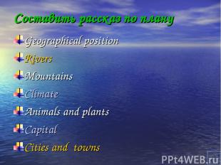 Составить рассказ по плану Geographical position Rivers Mountains Climate Animal