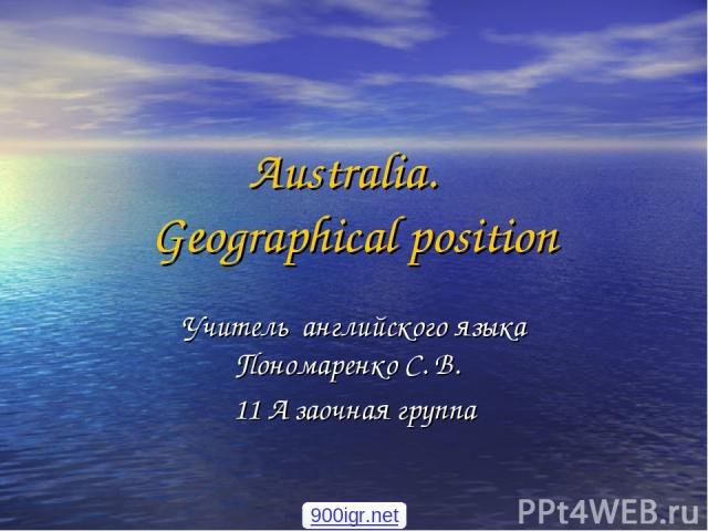 Australia. Geographical position Учитель английского языка Пономаренко С. В. 11 А заочная группа 900igr.net