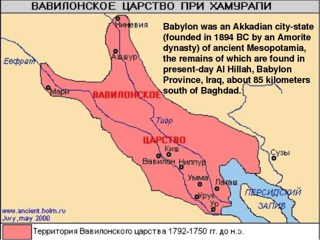 Babylon was an Akkadian city-state (founded in 1894 BC by an Amorite dynasty) of ancient Mesopotamia, the remains of which are found in present-day Al Hillah, Babylon Province, Iraq, about 85 kilometers south of Baghdad.