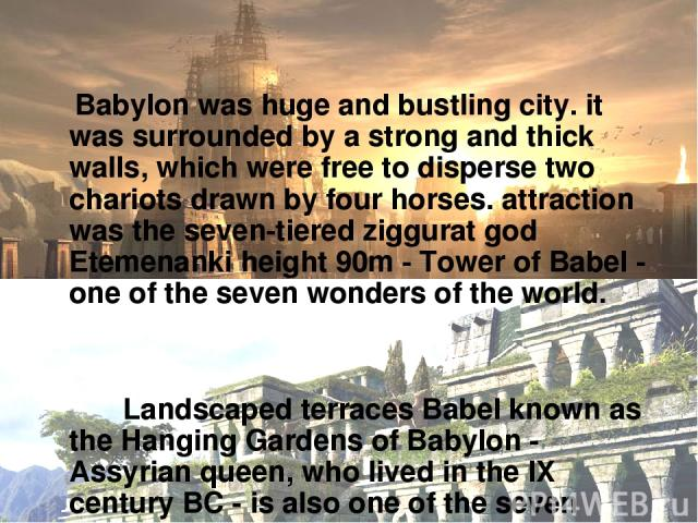 Babylon was huge and bustling city. it was surrounded by a strong and thick walls, which were free to disperse two chariots drawn by four horses. attraction was the seven-tiered ziggurat god Etemenanki height 90m - Tower of Babel - one of the seven …