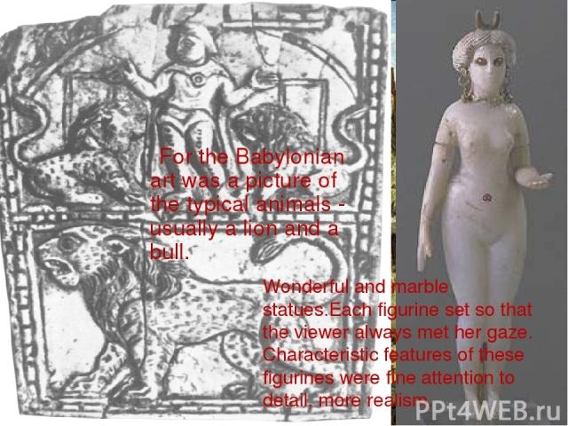 For the Babylonian art was a picture of the typical animals - usually a lion and a bull. Wonderful and marble statues.Each figurine set so that the viewer always met her gaze. Characteristic features of these figurines were fine attention to detail,…