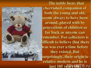 The teddy bear, that cherrished companion of both the young and old, seems alway