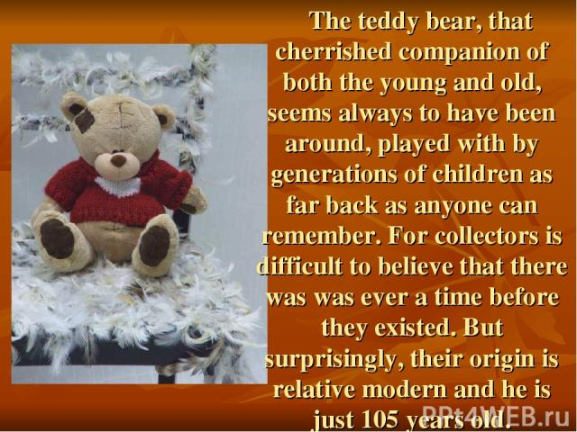 The teddy bear, that cherrished companion of both the young and old, seems always to have been around, played with by generations of children as far back as anyone can remember. For collectors is difficult to believe that there was was ever a time b…