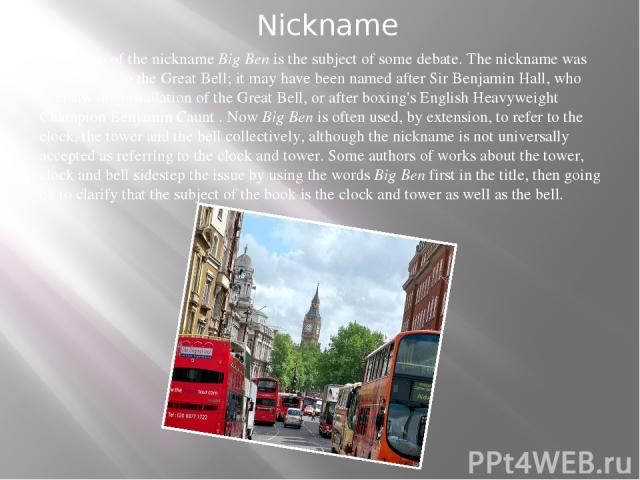 Nickname The origin of the nicknameBig Benis the subject of some debate. The nickname was applied first to the Great Bell; it may have been named afterSir Benjamin Hall, who oversaw the installation of the Great Bell, or after boxing's English He…