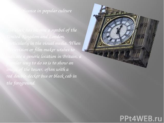 Significance in popular culture l The clock has become a symbol of the United Kingdom and London, particularly in the visual media. When a television or film-maker wishes to indicate a generic location in Britain, a popular way to do so is to show a…